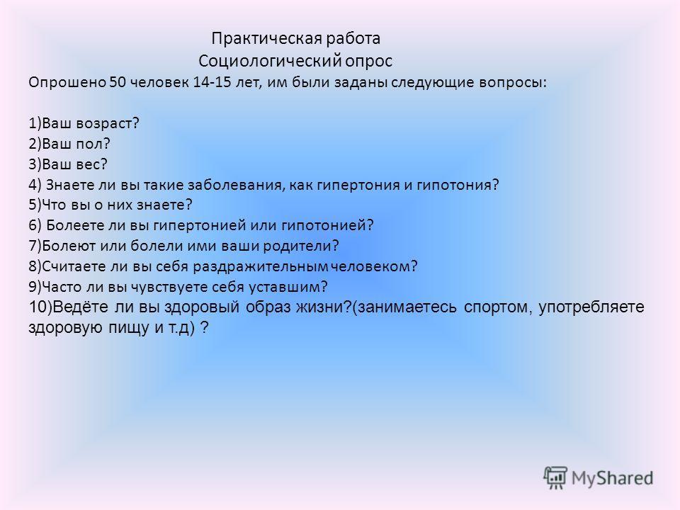 Практическая работа Социологический опрос Опрошено 50 человек 14-15 лет, им были заданы следующие вопросы: 1)Ваш возраст? 2)Ваш пол? 3)Ваш вес? 4) Знаете ли вы такие заболевания, как гипертония и гипотония? 5)Что вы о них знаете? 6) Болеете ли вы гип