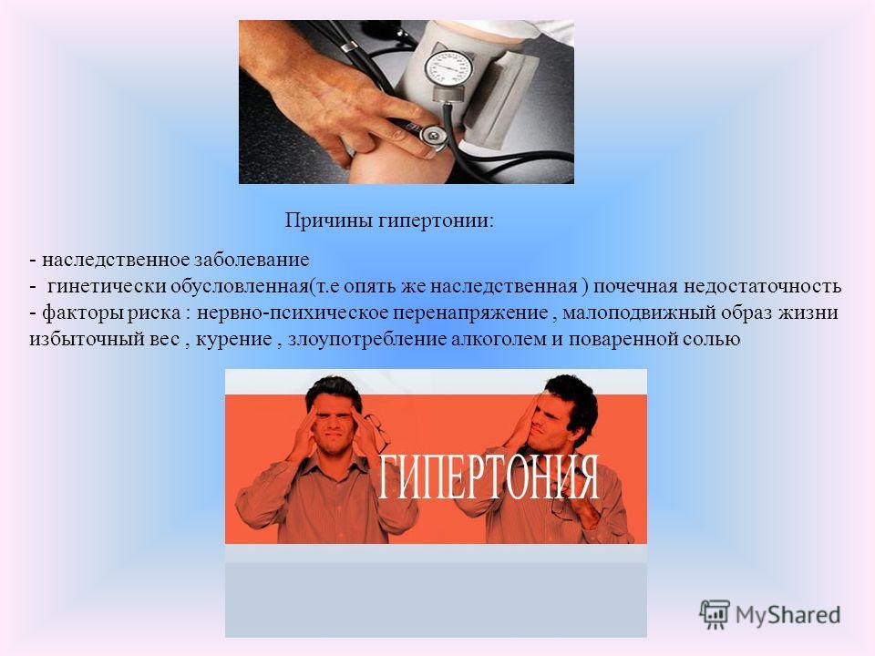 Причины гипертонии: - наследственное заболевание - гинетически обусловленная(т.е опять же наследственная ) почечная недостаточность - факторы риска : нервно-психическое перенапряжение, малоподвижный образ жизни избыточный вес, курение, злоупотреблени