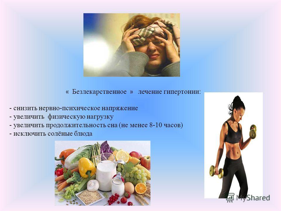 « Безлекарственное » лечение гипертонии: - снизить нервно-психическое напряжение - увеличить физическую нагрузку - увеличить продолжительность сна (не менее 8-10 часов) - исключить солёные блюда