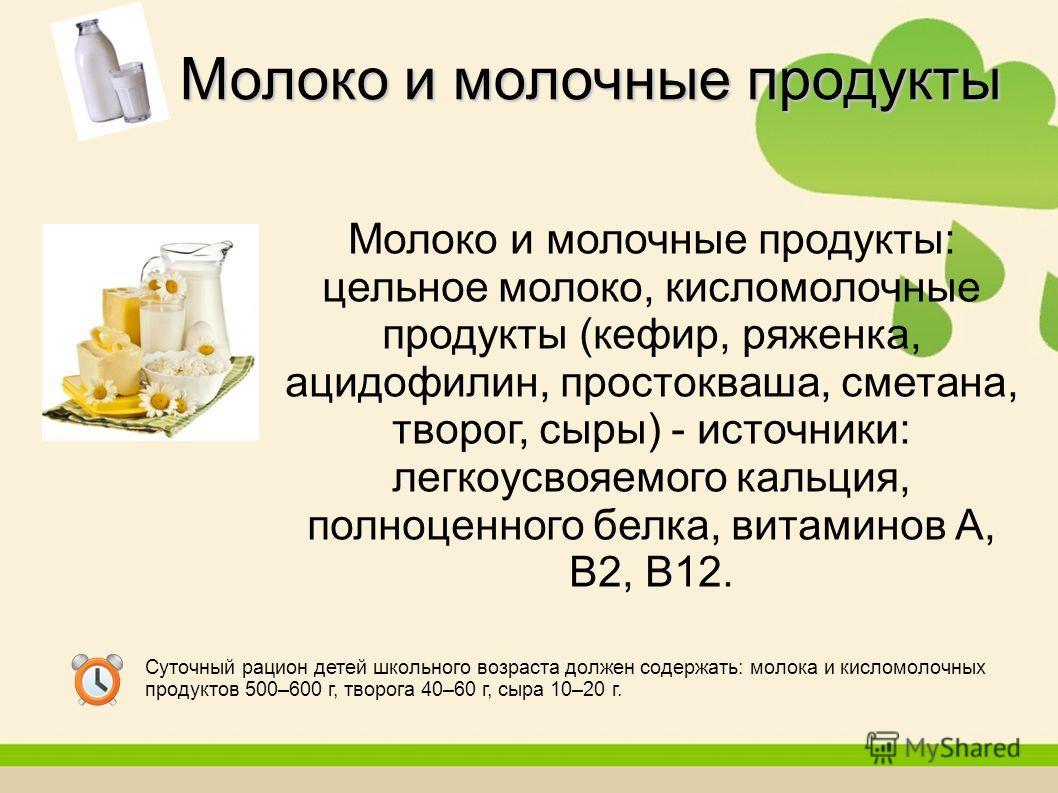 Молоко и молочные продукты: цельное молоко, кисломолочные продукты (кефир, ряженка, ацидофилин, простокваша, сметана, творог, сыры) - источники: легкоусвояемого кальция, полноценного белка, витаминов А, В2, В12. Молоко и молочные продукты Суточный ра