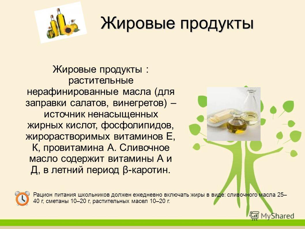 Жировые продукты : растительные нерафинированные масла (для заправки салатов, винегретов) – источник ненасыщенных жирных кислот, фосфолипидов, жирорастворимых витаминов Е, К, провитамина А. Сливочное масло содержит витамины А и Д, в летний период β-к