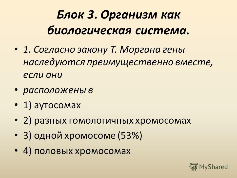 Блок 3. Организм как биологическая система. 1. Согласно закону Т. Моргана гены наследуются преимущественно вместе, если они расположены в 1) аутосомах 2) разных гомологичных хромосомах 3) одной хромосоме (53%) 4) половых хромосомах