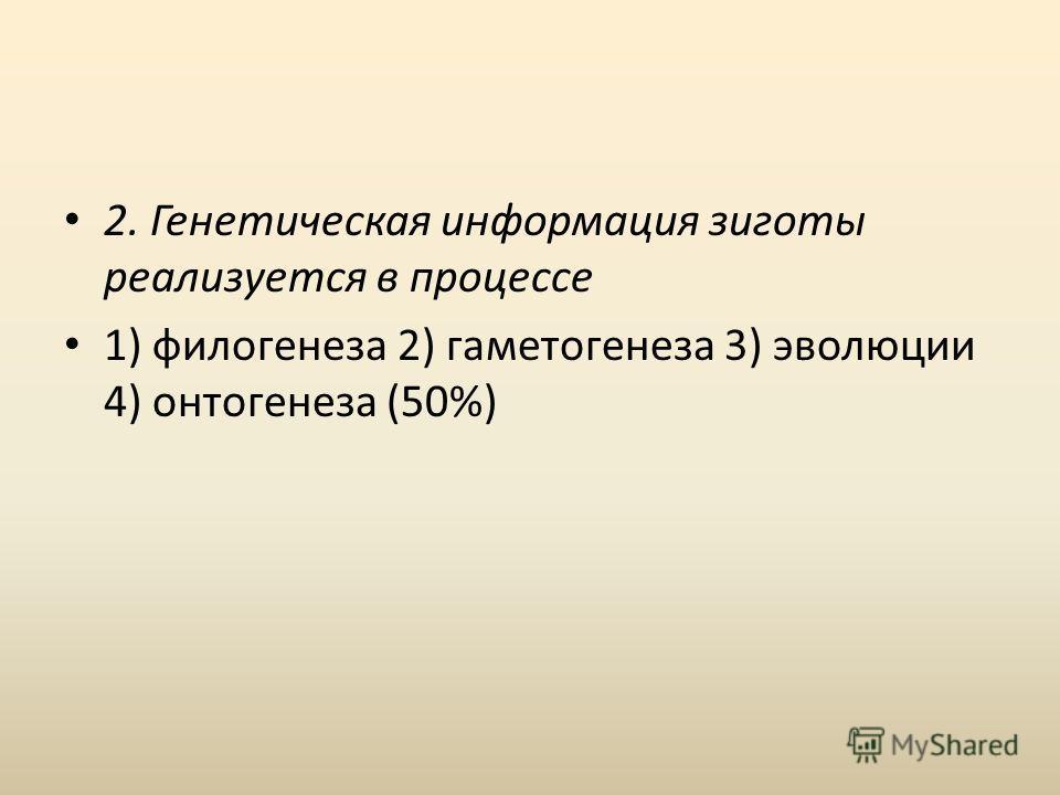 2. Генетическая информация зиготы реализуется в процессе 1) филогенеза 2) гаметогенеза 3) эволюции 4) онтогенеза (50%)