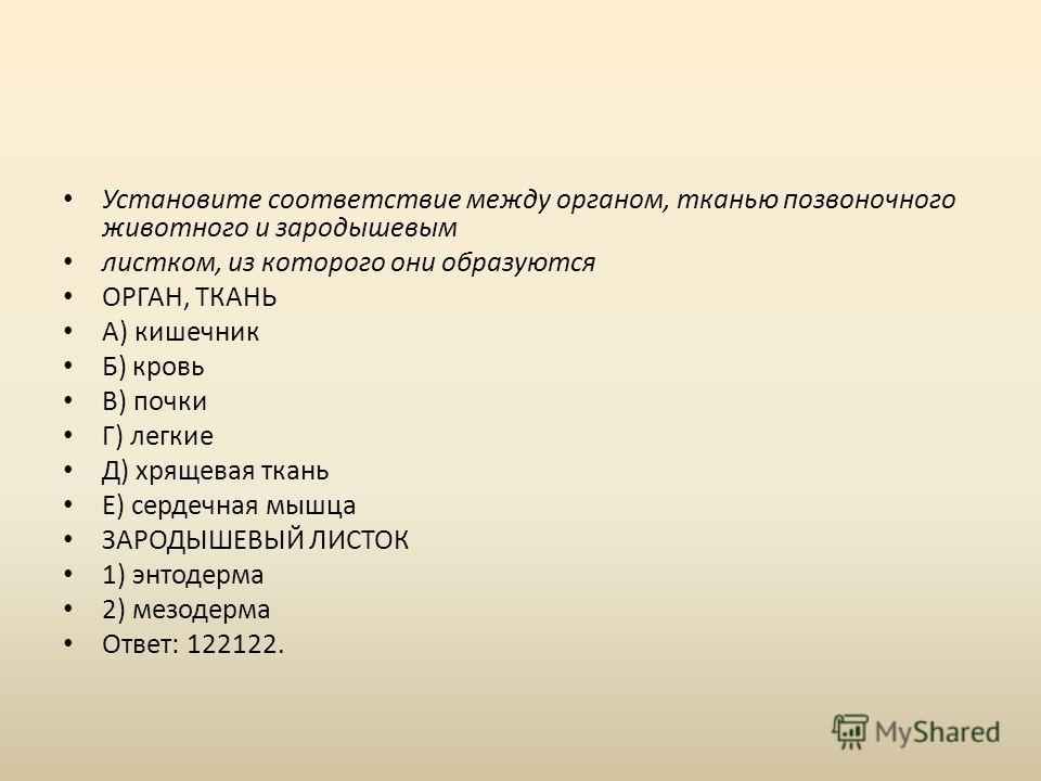 Установите соответствие между органом, тканью позвоночного животного и зародышевым листком, из которого они образуются ОРГАН, ТКАНЬ А) кишечник Б) кровь В) почки Г) легкие Д) хрящевая ткань Е) сердечная мышца ЗАРОДЫШЕВЫЙ ЛИСТОК 1) энтодерма 2) мезоде