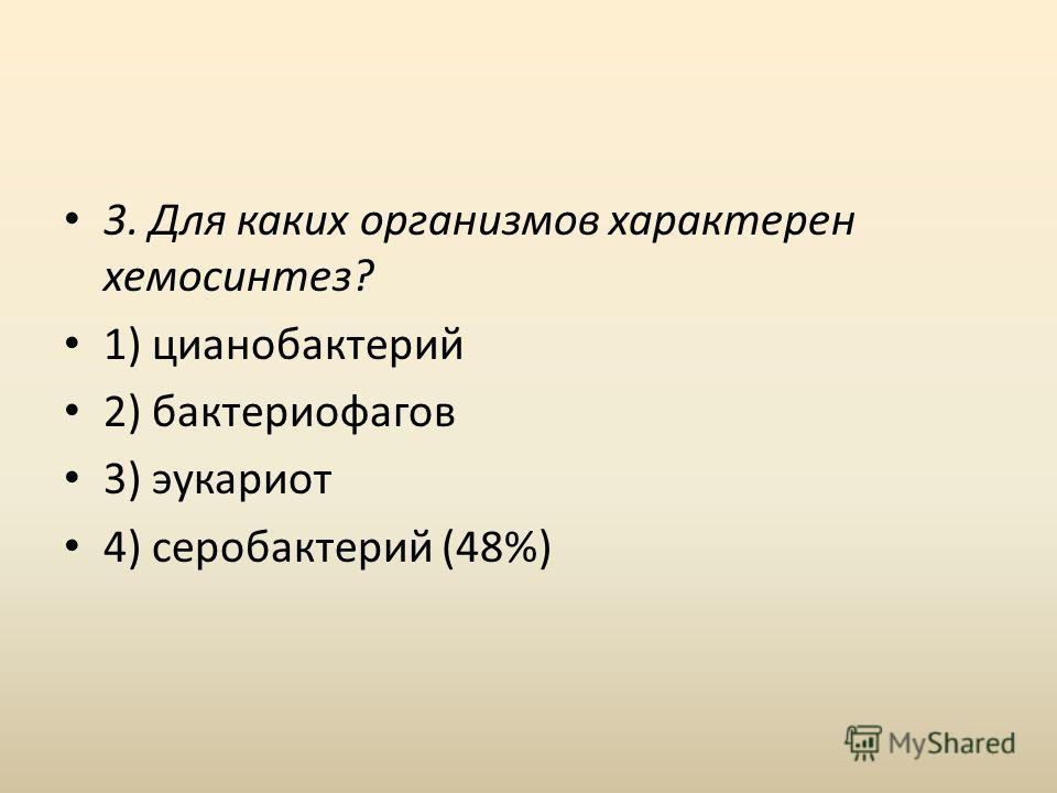 3. Для каких организмов характерен хемосинтез? 1) цианобактерий 2) бактериофагов 3) эукариот 4) серобактерий (48%)