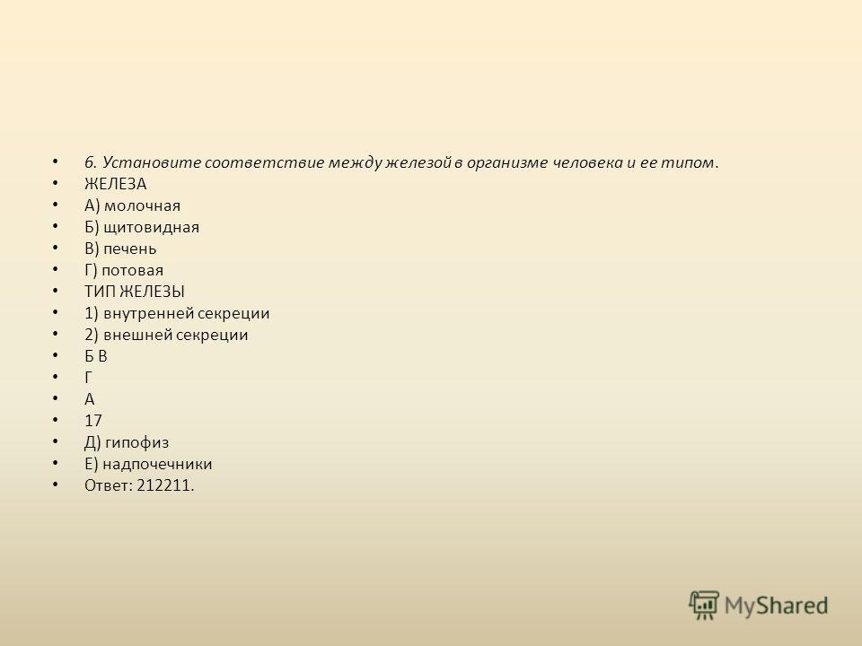 6. Установите соответствие между железой в организме человека и ее типом. ЖЕЛЕЗА А) молочная Б) щитовидная В) печень Г) потовая ТИП ЖЕЛЕЗЫ 1) внутренней секреции 2) внешней секреции Б В Г А 17 Д) гипофиз Е) надпочечники Ответ: 212211.