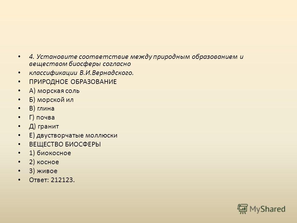 4. Установите соответствие между природным образованием и веществом биосферы согласно классификации В.И.Вернадского. ПРИРОДНОЕ ОБРАЗОВАНИЕ А) морская соль Б) морской ил В) глина Г) почва Д) гранит Е) двустворчатые моллюски ВЕЩЕСТВО БИОСФЕРЫ 1) биокос