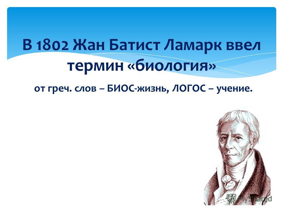 В 1802 Жан Батист Ламарк ввел термин «биология» от греч. слов – БИОС-жизнь, ЛОГОС – учение.
