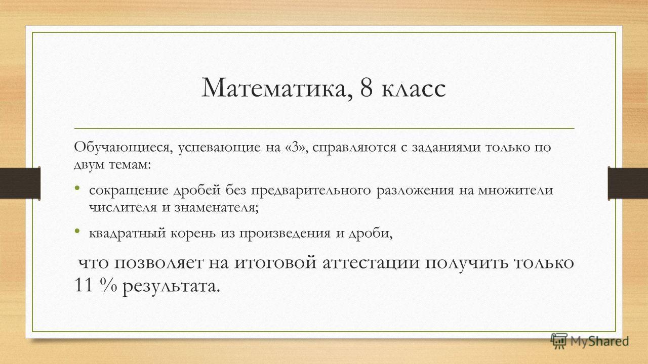 Математика, 8 класс Обучающиеся, успевающие на «3», справляются с заданиями только по двум темам: сокращение дробей без предварительного разложения на множители числителя и знаменателя; квадратный корень из произведения и дроби, что позволяет на итог