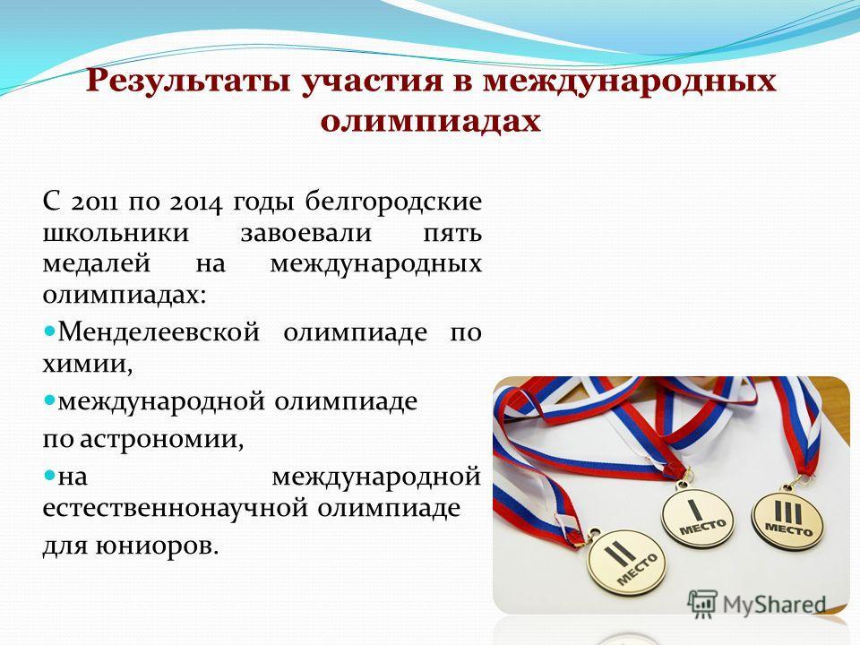Результаты участия в международных олимпиадах С 2011 по 2014 годы белгородские школьники завоевали пять медалей на международных олимпиадах: Менделеевской олимпиаде по химии, международной олимпиаде по астрономии, на международной естественнонаучной