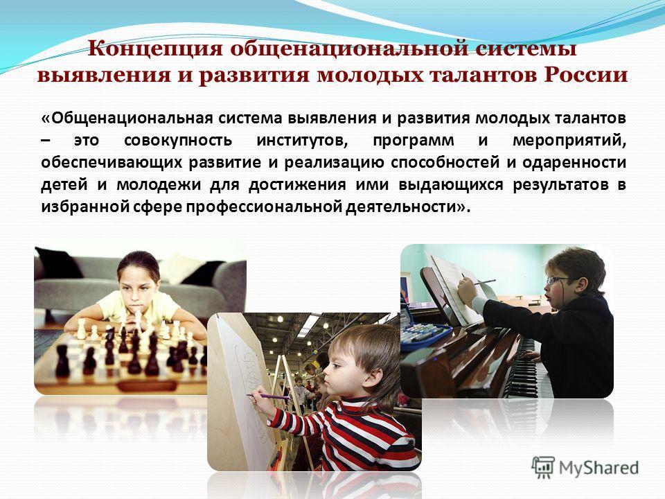 Концепция общенациональной системы выявления и развития молодых талантов России «Общенациональная система выявления и развития молодых талантов – это совокупность институтов, программ и мероприятий, обеспечивающих развитие и реализацию способностей и