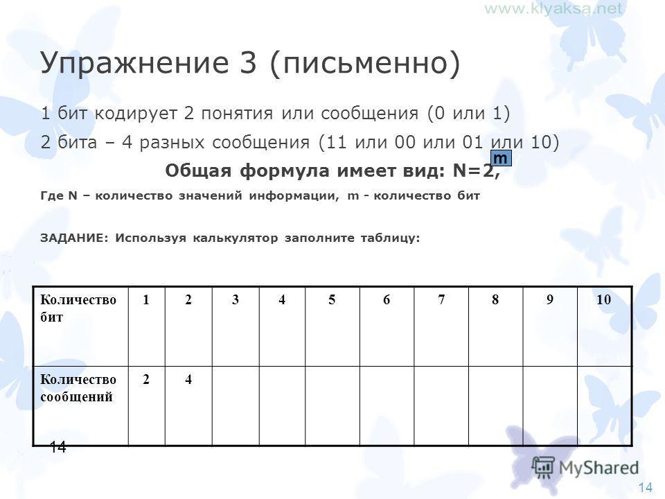 14 Упражнение 3 (письменно) 1 бит кодирует 2 понятия или сообщения (0 или 1) 2 бита – 4 разных сообщения (11 или 00 или 01 или 10) Общая формула имеет вид: N=2, Где N – количество значений информации, m - количество бит ЗАДАНИЕ: Используя калькулятор