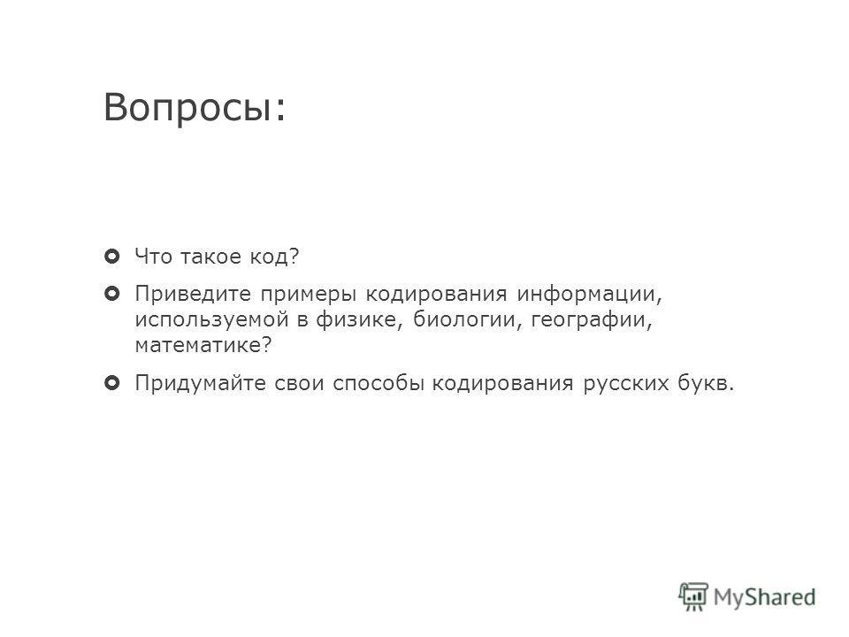 Вопросы: Что такое код? Приведите примеры кодирования информации, используемой в физике, биологии, географии, математике? Придумайте свои способы кодирования русских букв.