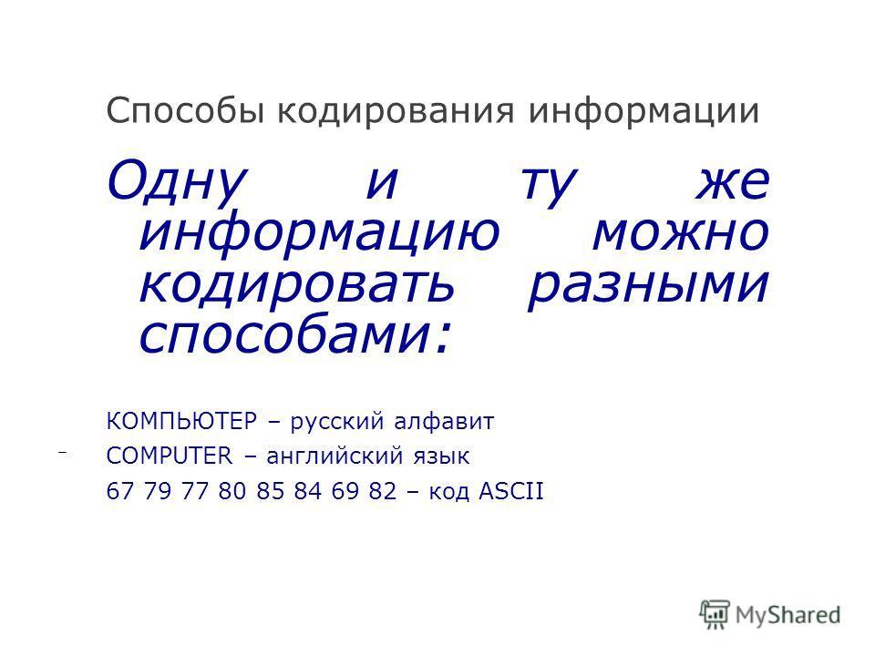Способы кодирования информации Одну и ту же информацию можно кодировать разными способами: КОМПЬЮТЕР – русский алфавит COMPUTER – английский язык 67 79 77 80 85 84 69 82 – код ASCII