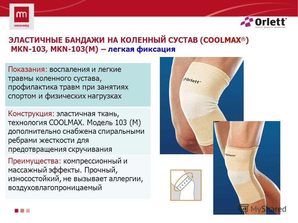 ЭЛАСТИЧНЫЕ БАНДАЖИ НА КОЛЕННЫЙ СУСТАВ (COOLMAX ® ) MKN-103, MKN-103(M) – легкая фиксация Показания: воспаления и легкие травмы коленного сустава, профилактика травм при занятиях спортом и физических нагрузках Конструкция: эластичная ткань, технология