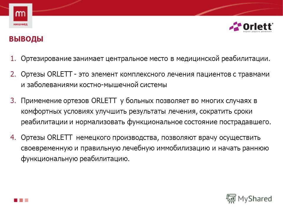 ВЫВОДЫ 1. Ортезирование занимает центральное место в медицинской реабилитации. 2. Ортезы ORLETT - это элемент комплексного лечения пациентов с травмами и заболеваниями костно-мышечной системы 3. Применение ортезов ORLETT у больных позволяет во многих