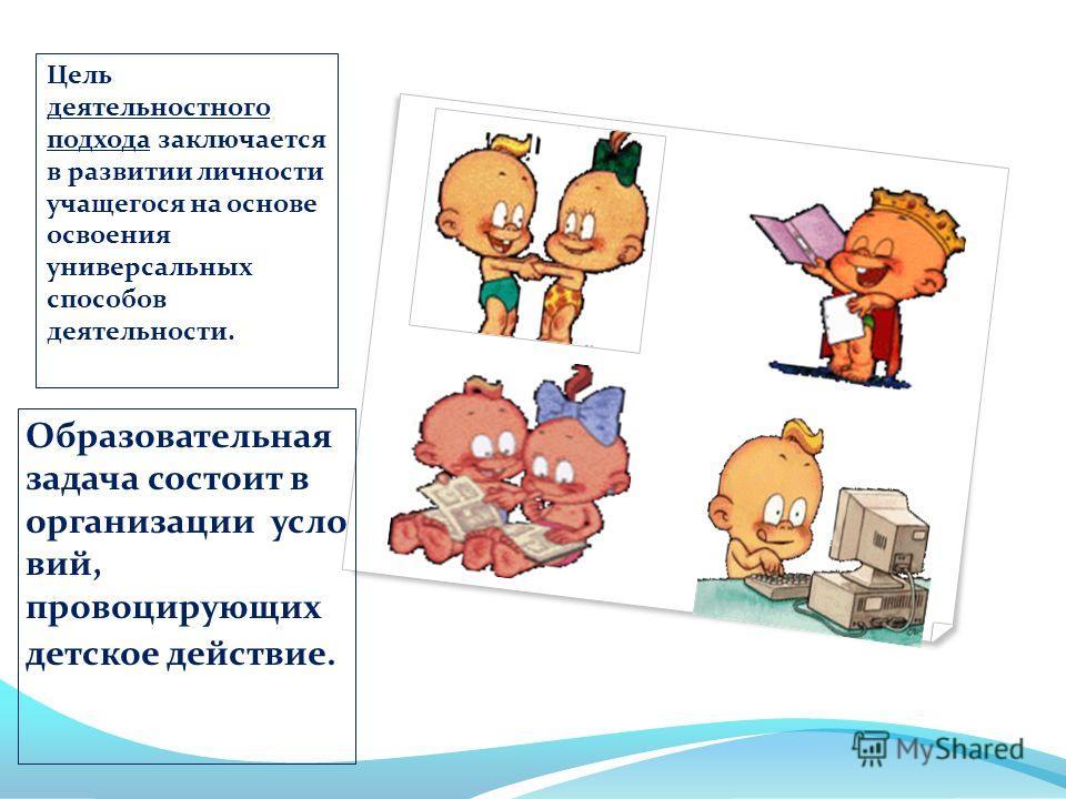 Образовательная задача состоит в организации усло вий, провоцирующих детское действие. Цель деятельностного подхода заключается в развитии личности учащегося на основе освоения универсальных способов деятельности.