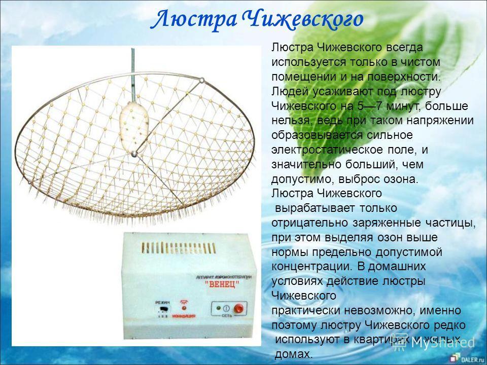 Люстра Чижевского всегда используется только в чистом помещении и на поверхности. Людей усаживают под люстру Чижевского на 57 минут, больше нельзя, ведь при таком напряжении образовывается сильное электростатическое поле, и значительно больший, чем д
