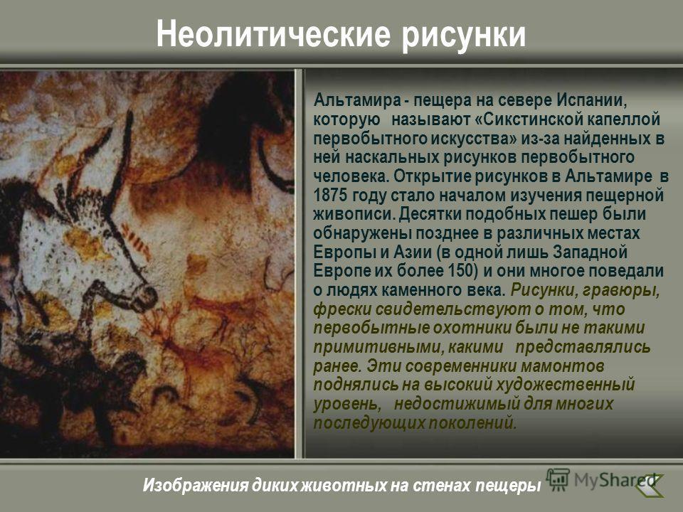 Неолитические рисунки Альтамира - пещера на севере Испании, которую называют «Сикстинской капеллой первобытного искусства» из-за найденных в ней наскальных рисунков первобытного человека. Открытие рисунков в Альтамире в 1875 году стало началом изучен