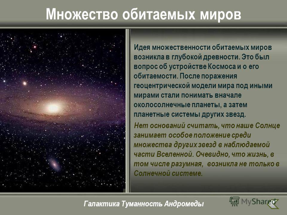 Множество обитаемых миров Идея множественности обитаемых миров возникла в глубокой древности. Это был вопрос об устройстве Космоса и о его обитаемости. После поражения геоцентрической модели мира под иными мирами стали понимать вначале околосолнечные