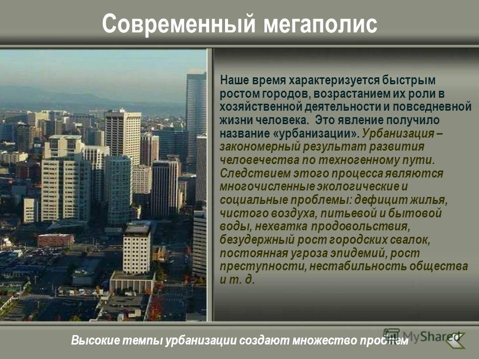 Современный мегаполис Наше время характеризуется быстрым ростом городов, возрастанием их роли в хозяйственной деятельности и повседневной жизни человека. Это явление получило название «урбанизации». Урбанизация – закономерный результат развития челов