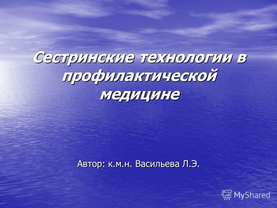 Сестринские технологии в профилактической медицине Автор: к.м.н. Васильева Л.Э.