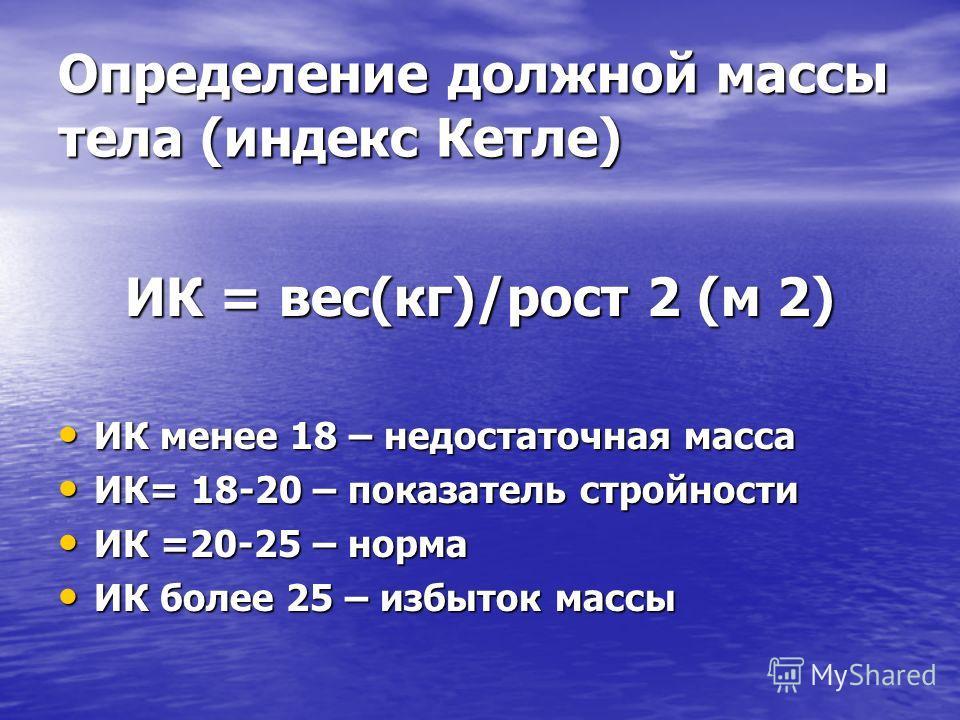 Определение должной массы тела (индекс Кетле) ИК = вес(кг)/рост 2 (м 2) ИК менее 18 – недостаточная масса ИК менее 18 – недостаточная масса ИК= 18-20 – показатель стройности ИК= 18-20 – показатель стройности ИК =20-25 – норма ИК =20-25 – норма ИК бол