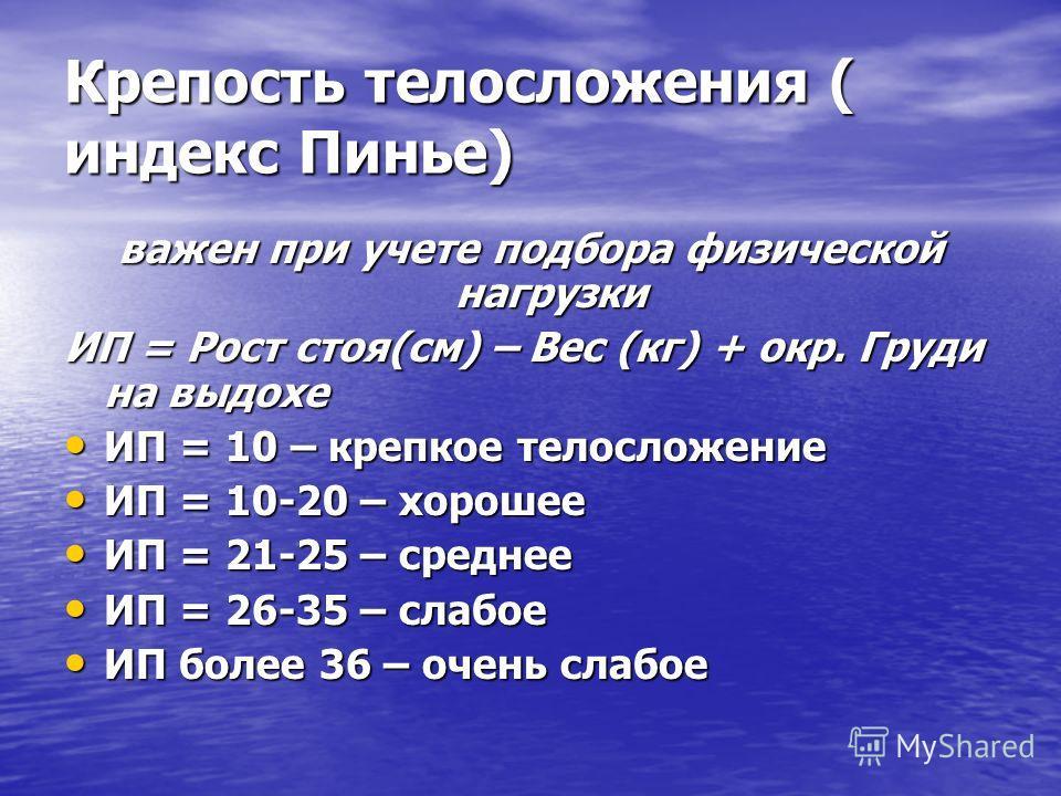 Крепость телосложения ( индекс Пинье) важен при учете подбора физической нагрузки ИП = Рост стоя(см) – Вес (кг) + окр. Груди на выдохе ИП = 10 – крепкое телосложение ИП = 10 – крепкое телосложение ИП = 10-20 – хорошее ИП = 10-20 – хорошее ИП = 21-25