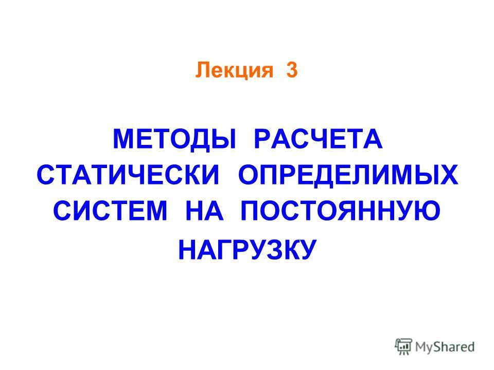 Лекция 3 МЕТОДЫ РАСЧЕТА СТАТИЧЕСКИ ОПРЕДЕЛИМЫХ СИСТЕМ НА ПОСТОЯННУЮ НАГРУЗКУ