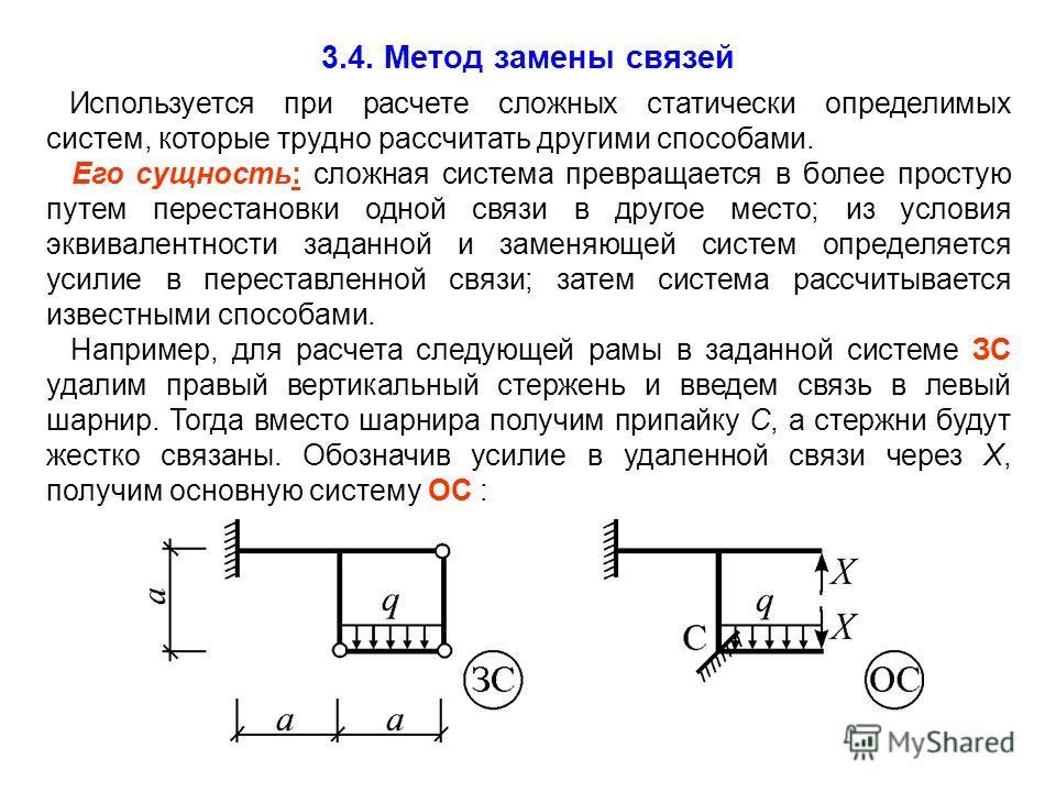 3.4. Метод замены связей Используется при расчете сложных статически определимых систем, которые трудно рассчитать другими способами. Его сущность: сложная система превращается в более простую путем перестановки одной связи в другое место; из условия