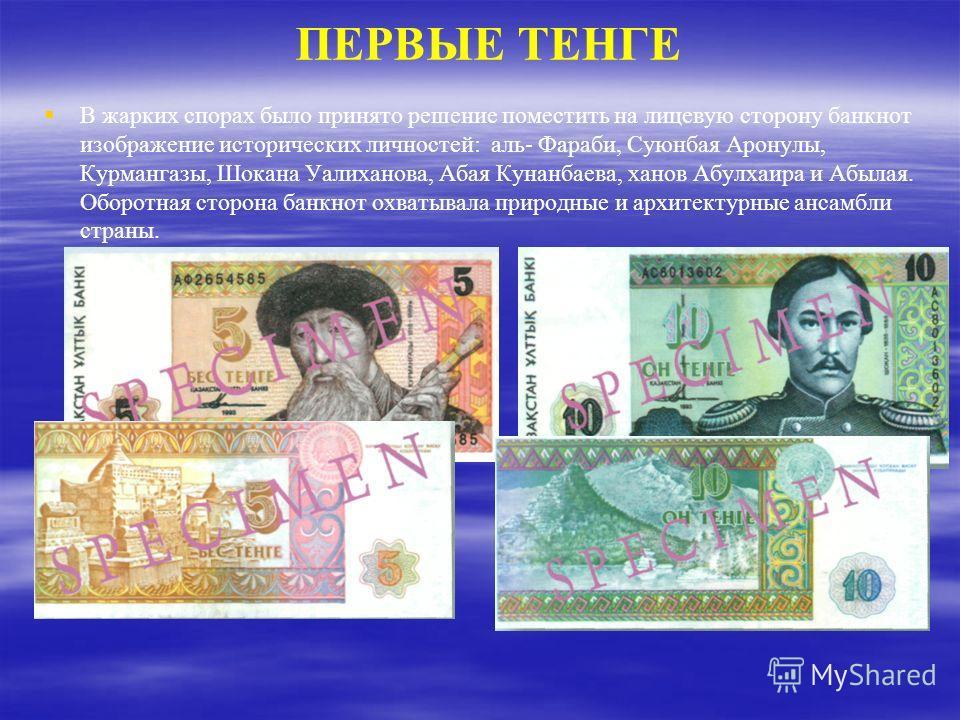 ПЕРВЫЕ ТЕНГЕ В жарких спорах было принято решение поместить на лицевую сторону банкнот изображение исторических личностей: аль- Фараби, Суюнбая Аронулы, Курмангазы, Шокана Уалиханова, Абая Кунанбаева, ханов Абулхаира и Абылая. Оборотная сторона банкн