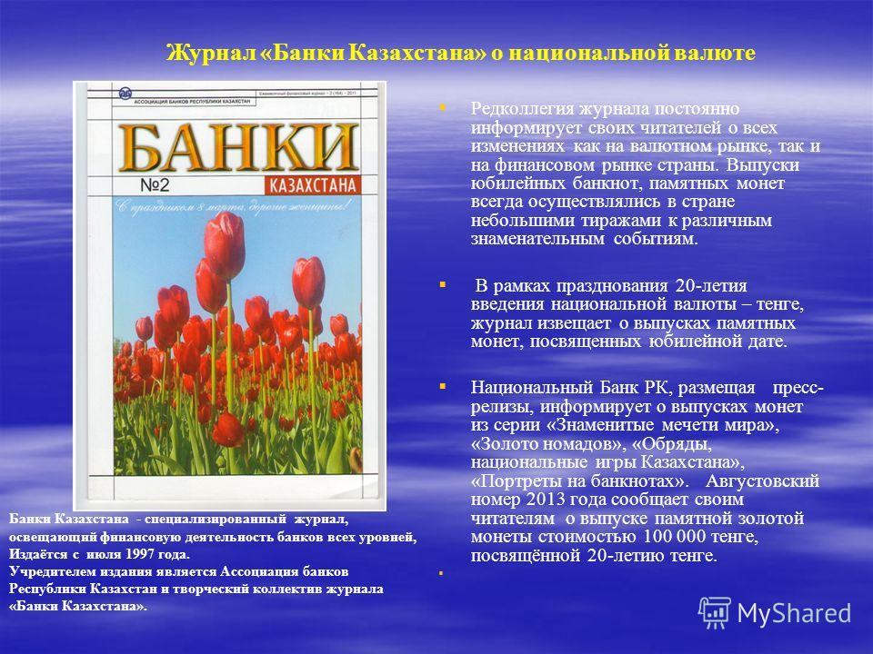 Журнал «Банки Казахстана» о национальной валюте Редколлегия журнала постоянно информирует своих читателей о всех изменениях как на валютном рынке, так и на финансовом рынке страны. Выпуски юбилейных банкнот, памятных монет всегда осуществлялись в стр