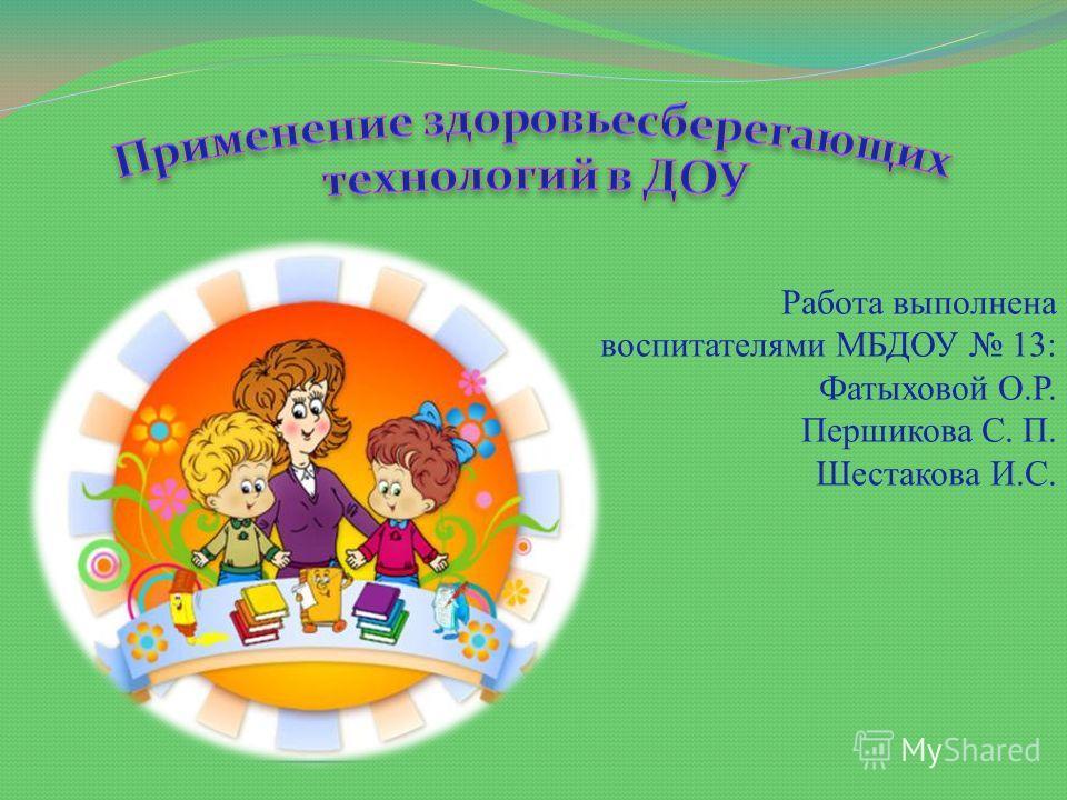 Работа выполнена воспитателями МБДОУ 13: Фатыховой О.Р. Першикова С. П. Шестакова И.С.