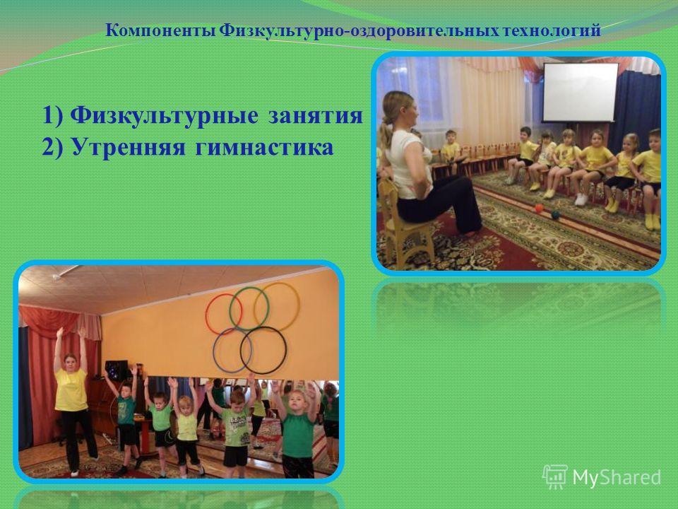 Компоненты Физкультурно-оздоровительных технологий 1) Физкультурные занятия 2) Утренняя гимнастика