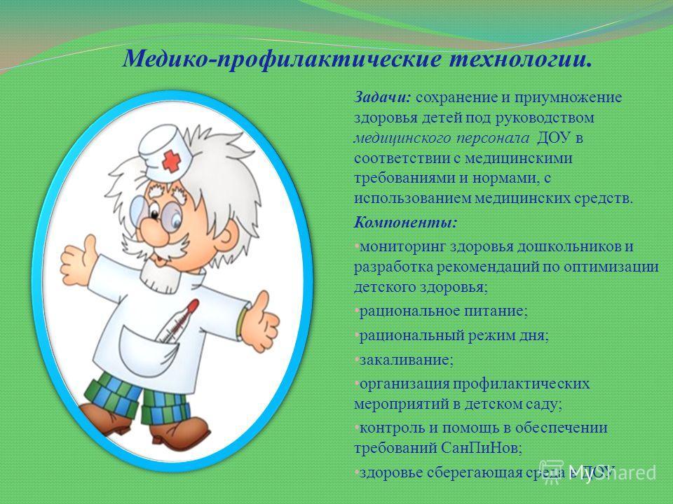 Медико-профилактические технологии. Задачи: сохранение и приумножение здоровья детей под руководством медицинского персонала ДОУ в соответствии с медицинскими требованиями и нормами, с использованием медицинских средств. Компоненты: мониторинг здоров