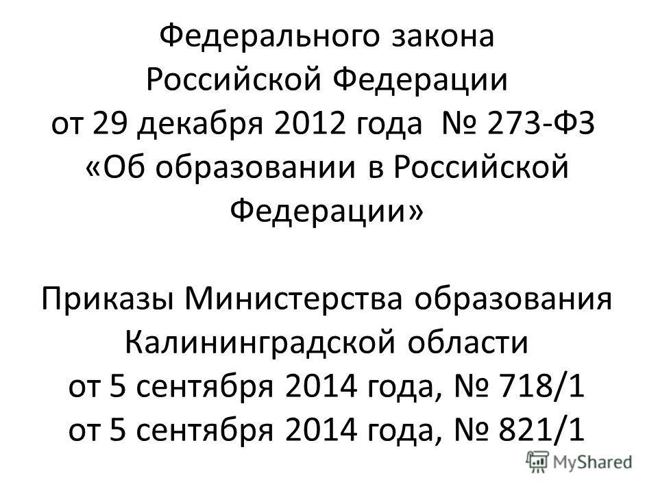 Федерального закона Российской Федерации от 29 декабря 2012 года 273-ФЗ «Об образовании в Российской Федерации» Приказы Министерства образования Калининградской области от 5 сентября 2014 года, 718/1 от 5 сентября 2014 года, 821/1