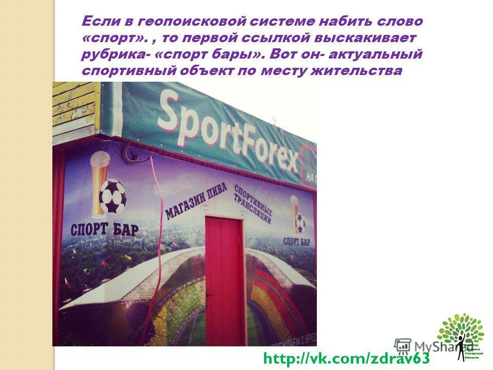 Если в геопоисковой системе набить слово «спорт»., то первой ссылкой выскакивает рубрика- «спорт бары». Вот он- актуальный спортивный объект по месту жительства http://vk.com/zdrav63