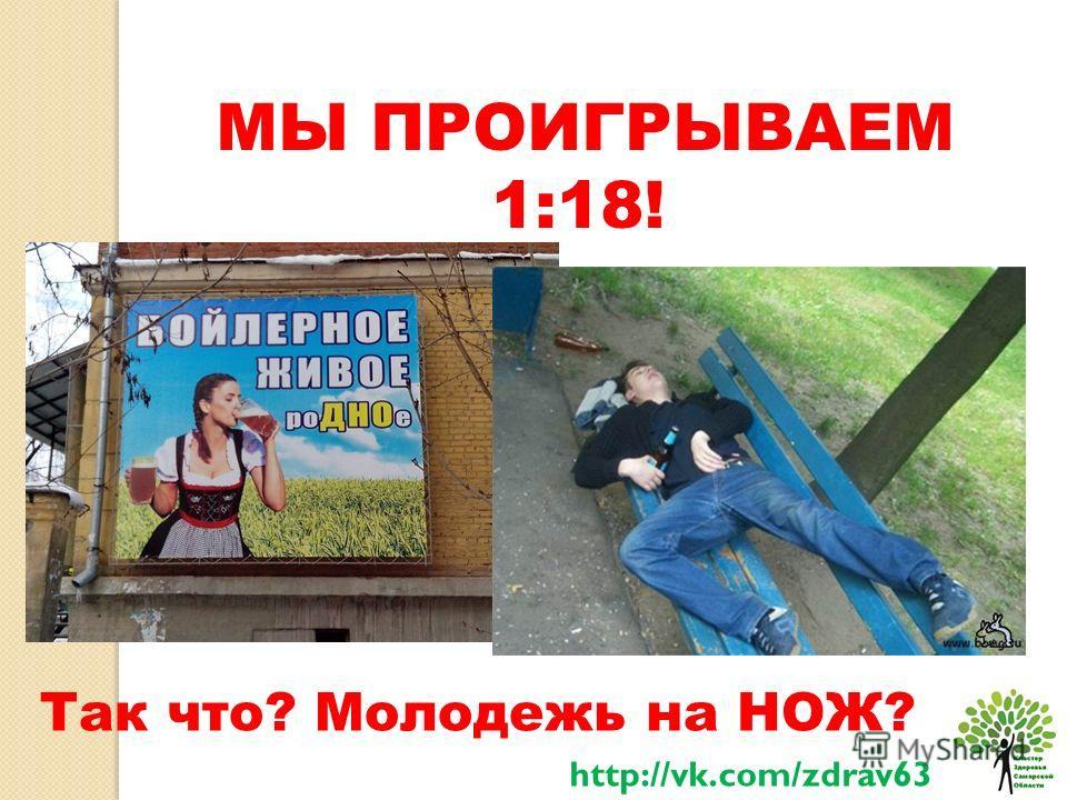 МЫ ПРОИГРЫВАЕМ 1:18! Так что? Молодежь на НОЖ? http://vk.com/zdrav63