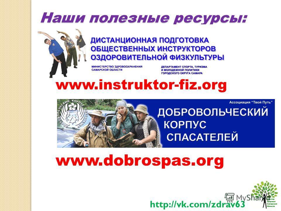 Наши полезные ресурсы: http://vk.com/zdrav63 www.instruktor-fiz.org www.dobrospas.org