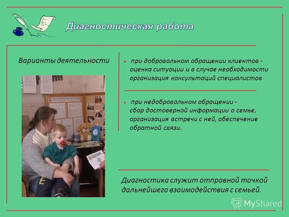 Варианты деятельности при добровольном обращении клиентов - оценка ситуации и в случае необходимости организация консультаций специалистов при недобровольном обращении - сбор достоверной информации о семье, организация встречи с ней, обеспечение обра