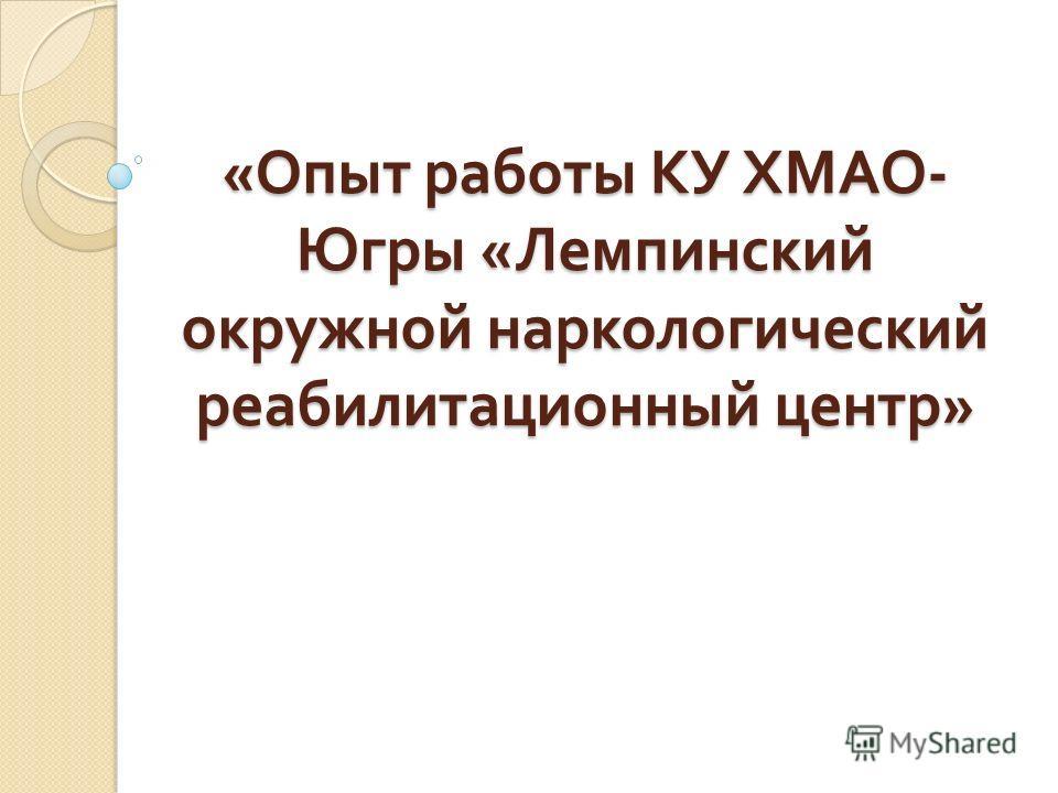 « Опыт работы КУ ХМАО - Югры « Лемпинский окружной наркологический реабилитационный центр »