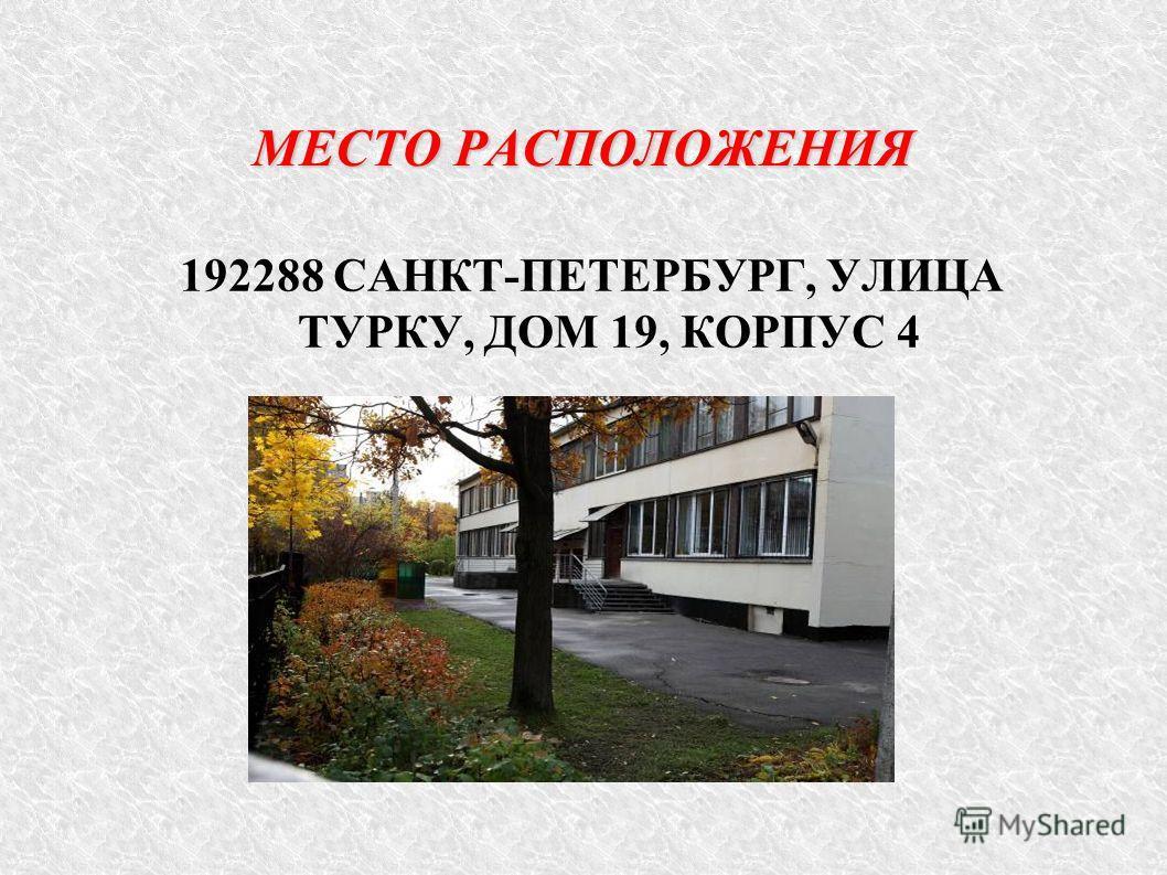 МЕСТО РАСПОЛОЖЕНИЯ 192288 САНКТ-ПЕТЕРБУРГ, УЛИЦА ТУРКУ, ДОМ 19, КОРПУС 4