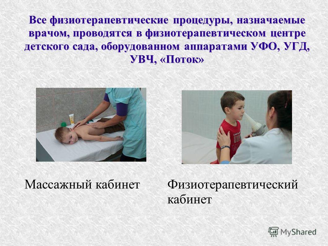Физиотерапевтический кабинет Массажный кабинет Все физиотерапевтические процедуры, назначаемые врачом, проводятся в физиотерапевтическом центре детского сада, оборудованном аппаратами УФО, УГД, УВЧ, «Поток»