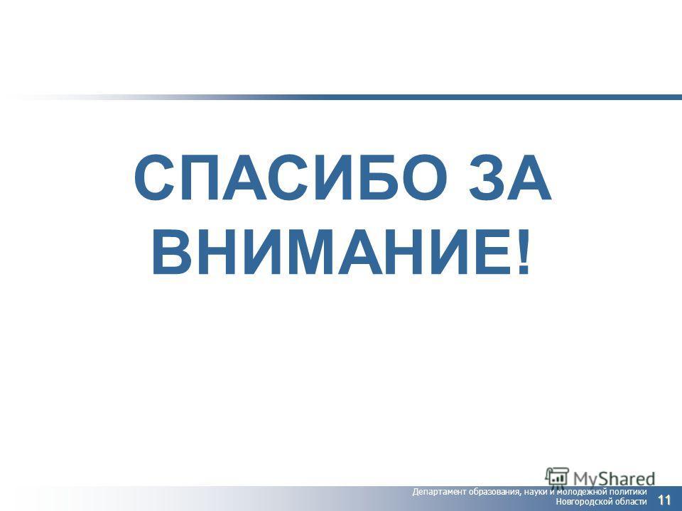 Департамент образования, науки и молодежной политики Новгородской области СПАСИБО ЗА ВНИМАНИЕ! 11