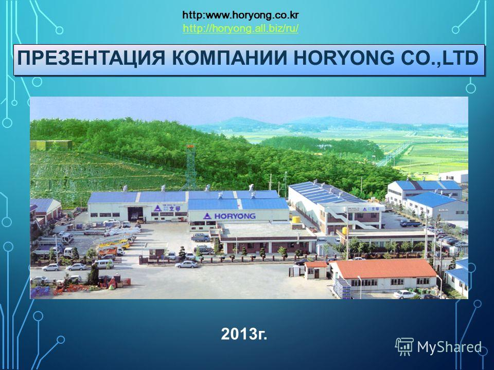ПРЕЗЕНТАЦИЯ КОМПАНИИ HORYONG CO.,LTD http:www.horyong.co.kr http://horyong.all.biz/ru/ 2013 г.