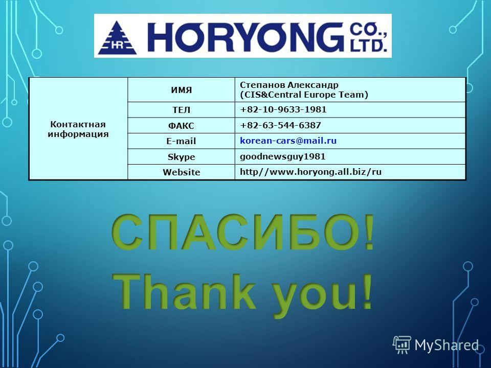 Контактная информация ИМЯ Степанов Александр (CIS&Central Europe Team) ТЕЛ +82-10-9633-1981 ФАКС +82-63-544-6387 E-mail korean-cars@mail.ru Skype goodnewsguy1981 Website http//www.horyong.all.biz/ru