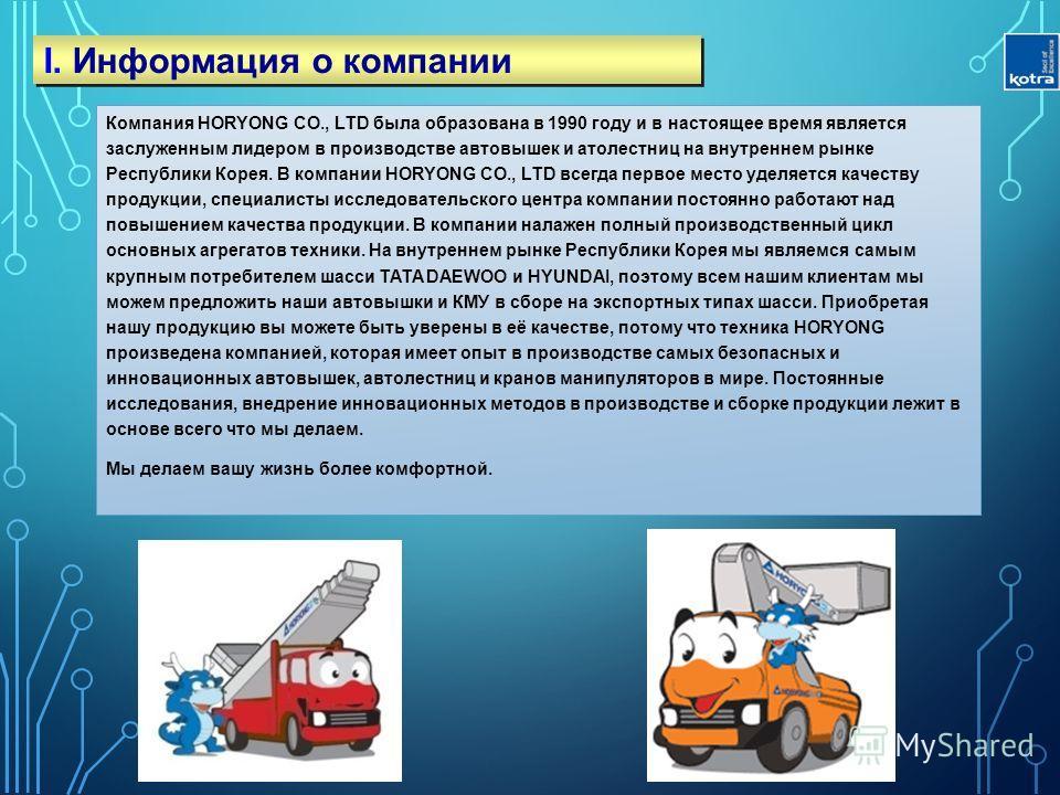 I. Информация о компании Компания HORYONG CO., LTD была образована в 1990 году и в настоящее время является заслуженным лидером в производстве автовышек и атолестниц на внутреннем рынке Республики Корея. В компании HORYONG CO., LTD всегда первое мест