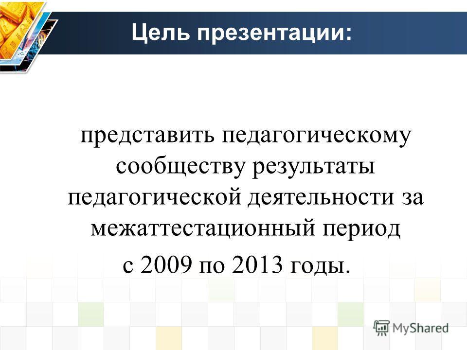 Цель презентации: представить педагогическому сообществу результаты педагогической деятельности за межаттестационный период с 2009 по 2013 годы.
