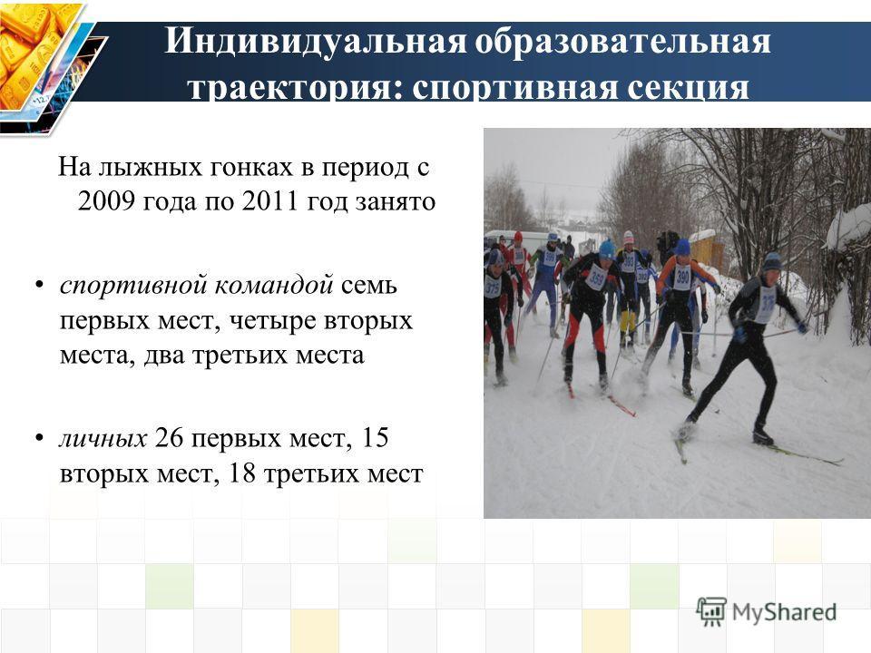 Индивидуальная образовательная траектория: спортивная секция На лыжных гонках в период с 2009 года по 2011 год занято спортивной командой семь первых мест, четыре вторых места, два третьих места личных 26 первых мест, 15 вторых мест, 18 третьих мест