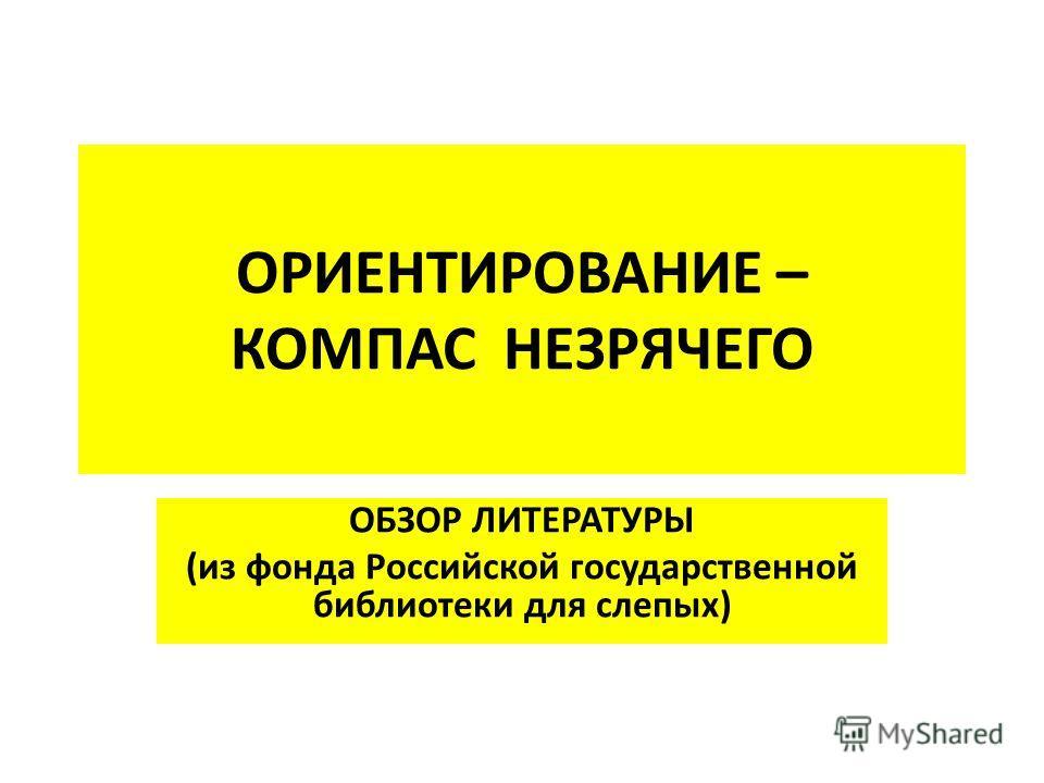 ОРИЕНТИРОВАНИЕ – КОМПАС НЕЗРЯЧЕГО ОБЗОР ЛИТЕРАТУРЫ (из фонда Российской государственной библиотеки для слепых)